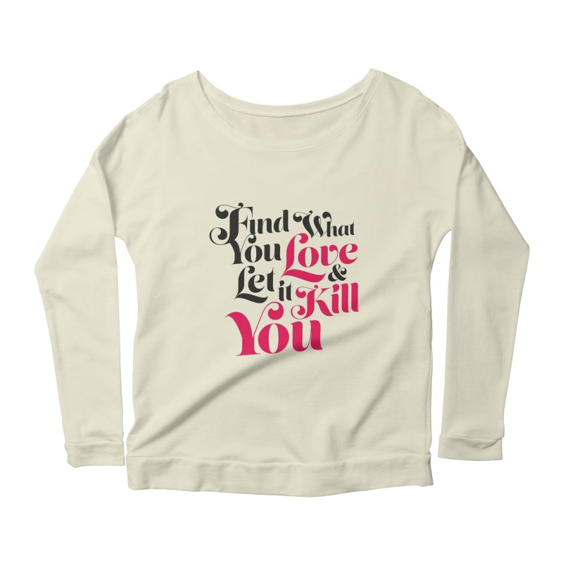 Find what you love & let it kill you Women's Longsleeve Scoopneck  by typonegative's Artist Shop