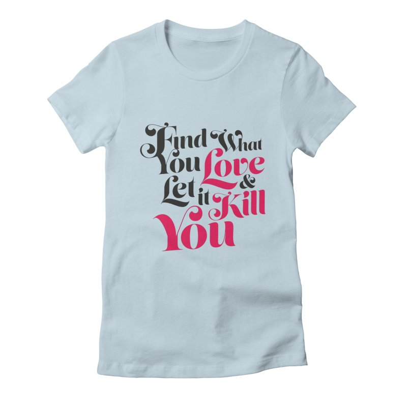 Find what you love & let it kill you Women's Fitted T-Shirt by typonegative's Artist Shop