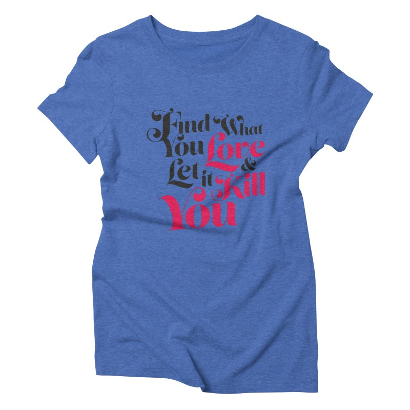 Find what you love & let it kill you Women's Triblend T-shirt by typonegative's Artist Shop