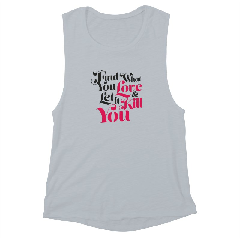 Find what you love & let it kill you Women's Muscle Tank by typonegative's Artist Shop