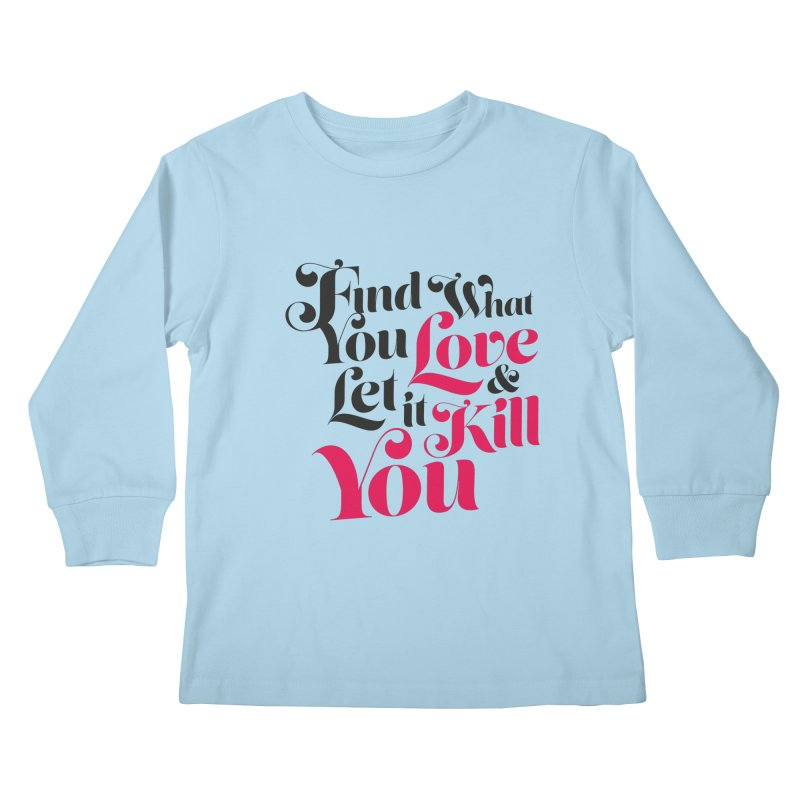 Find what you love & let it kill you Kids Longsleeve T-Shirt by typonegative's Artist Shop