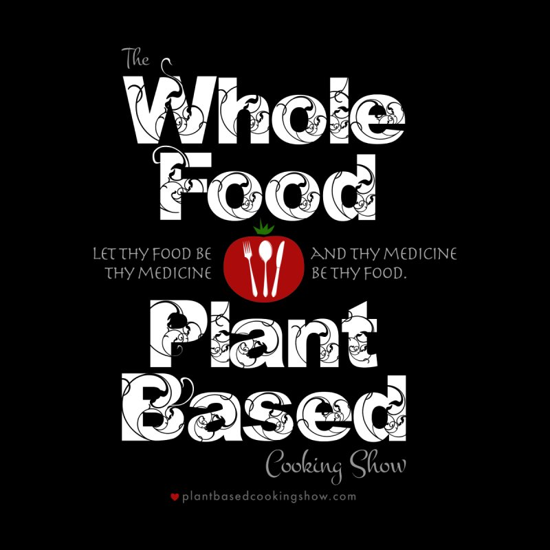 Whole Food Plant Based Cooking Show - Dark Theme by Undying Fire's Artist Shop