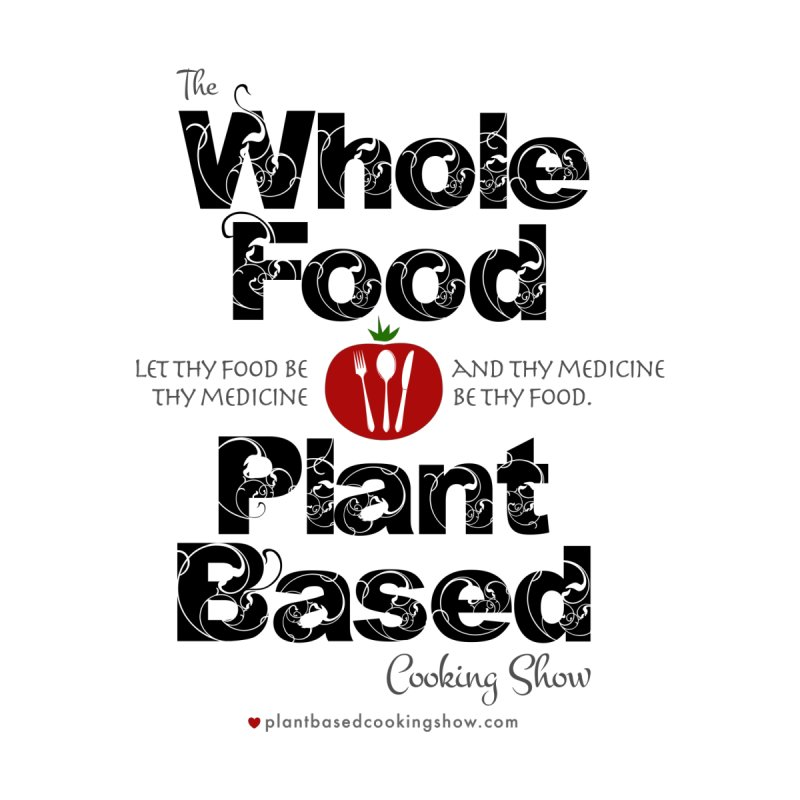Whole Food Plant Based Cooking Show - Light Theme by Undying Fire's Artist Shop