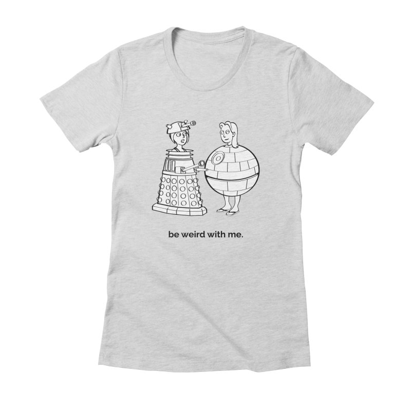 Be Weird With Me Women's Fitted T-Shirt by unexpected's Artist Shop