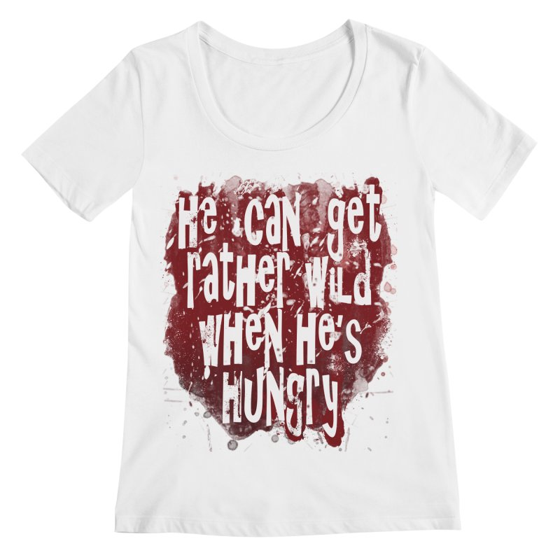 He can get rather wild when he's hungry Women's Regular Scoop Neck by Unhuman Design