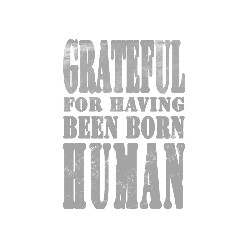 Grateful for having been born human Home Fine Art Print by Unhuman Design