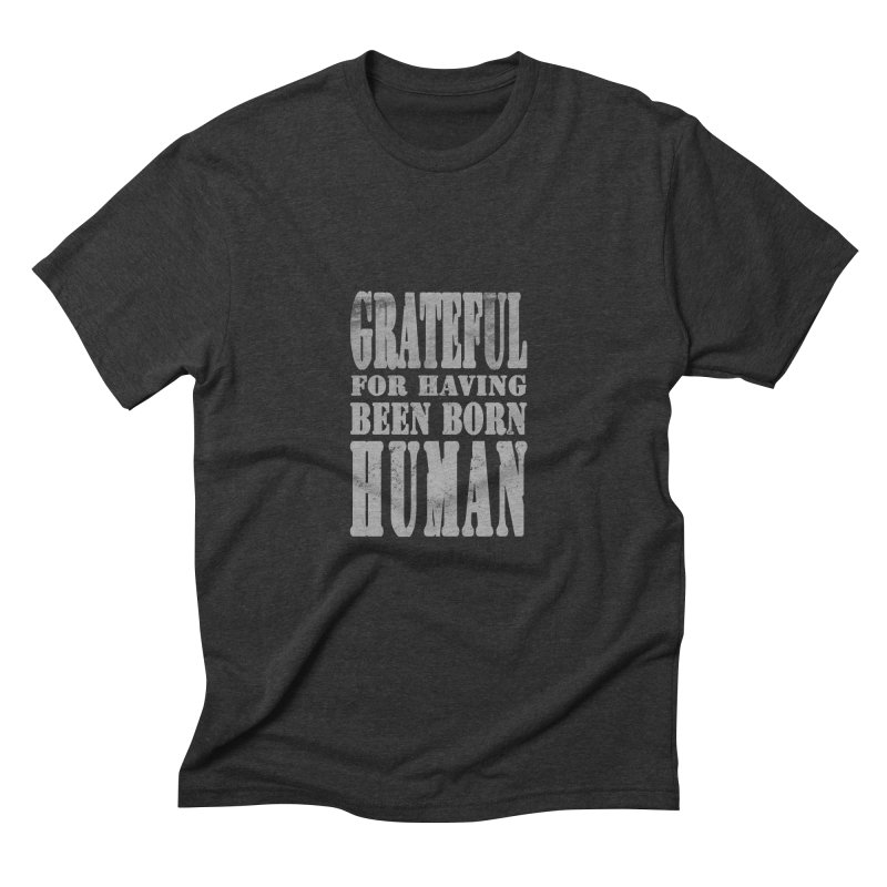 Grateful for having been born human Men's Triblend T-Shirt by Unhuman Design