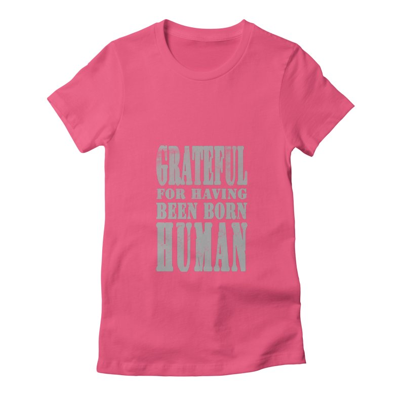 Grateful for having been born human Women's Fitted T-Shirt by Unhuman Design