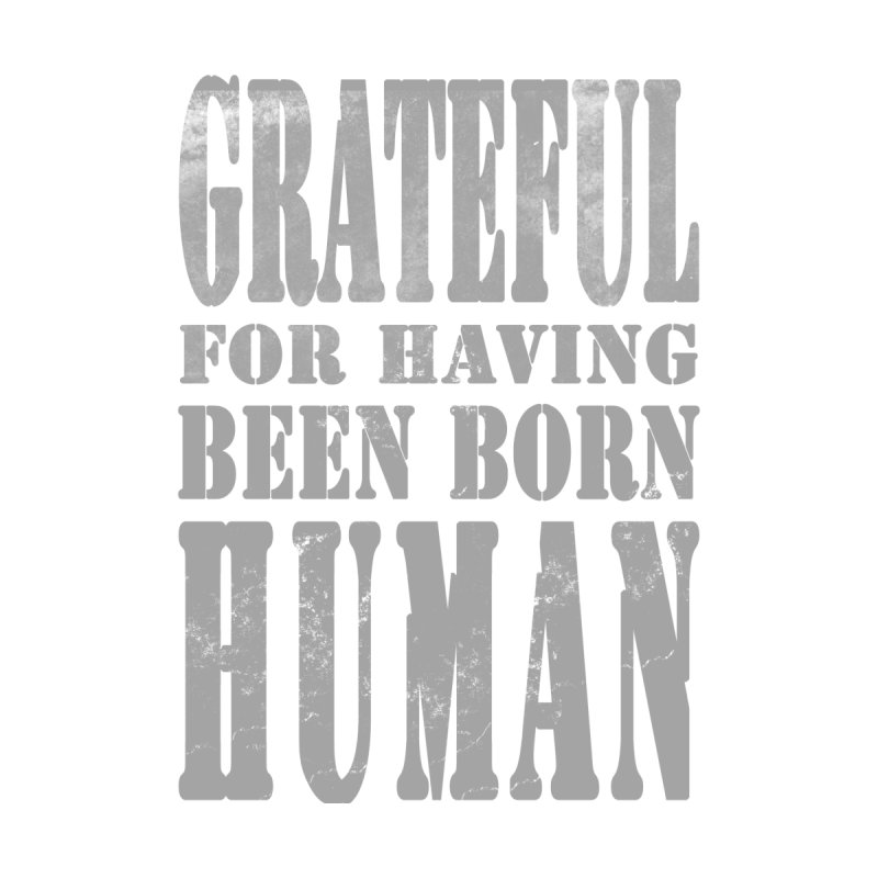 Grateful for having been born human Accessories Mug by Unhuman Design