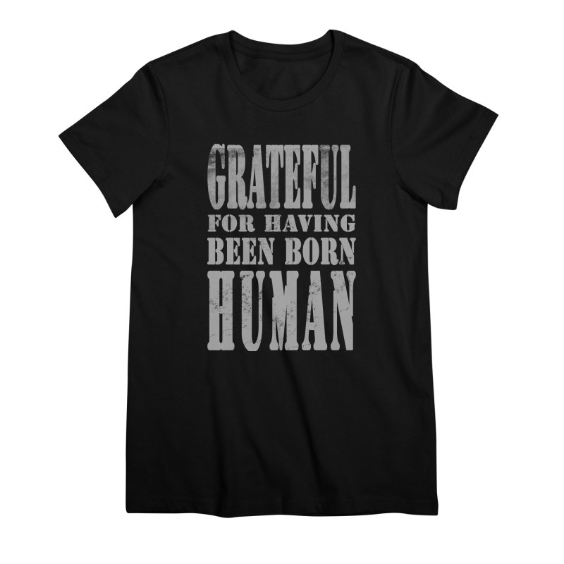 Grateful for having been born human Women's Premium T-Shirt by Unhuman Design