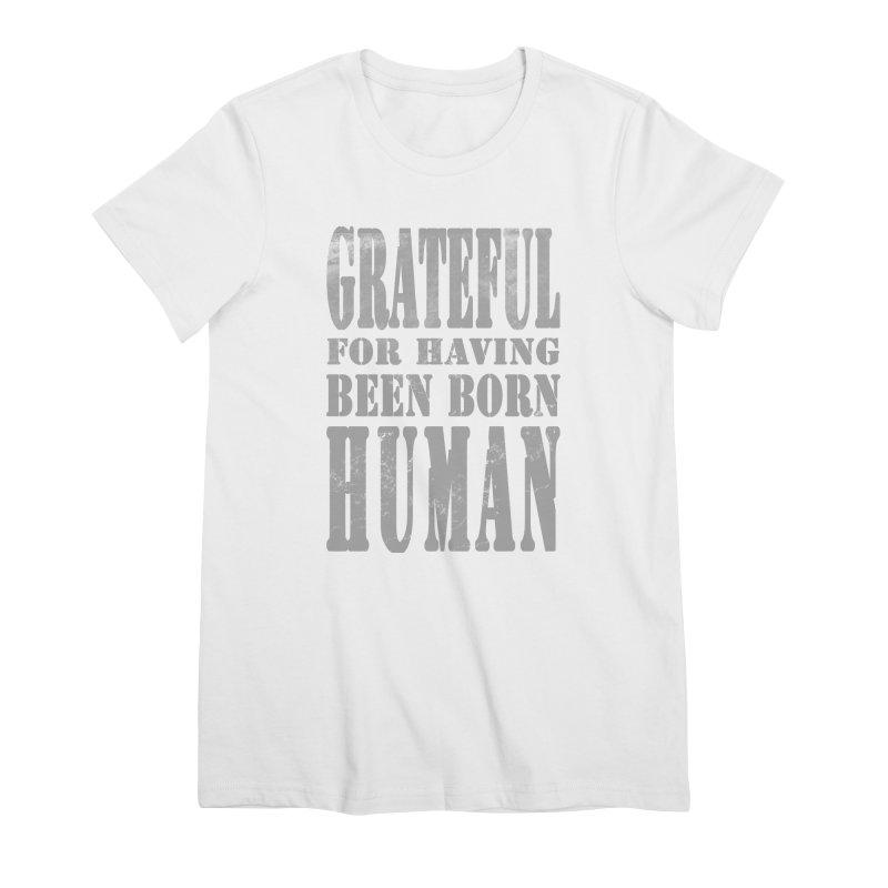 Grateful for having been born human Women's Premium T-Shirt by Unhuman Design