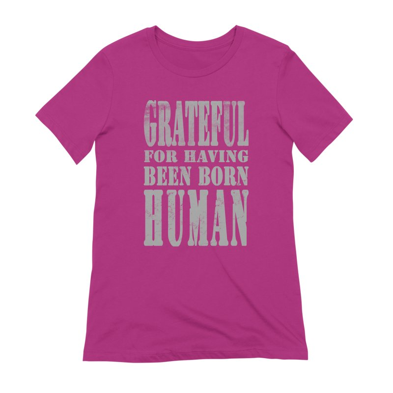 Grateful for having been born human Women's Extra Soft T-Shirt by Unhuman Design