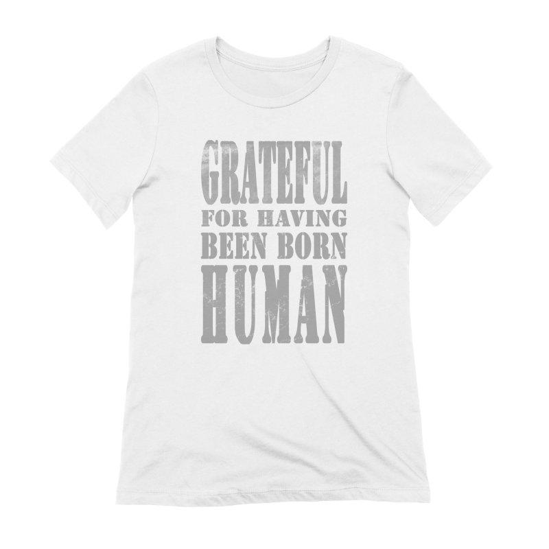 Grateful for having been born human Women's Extra Soft T-Shirt by Unhuman Design