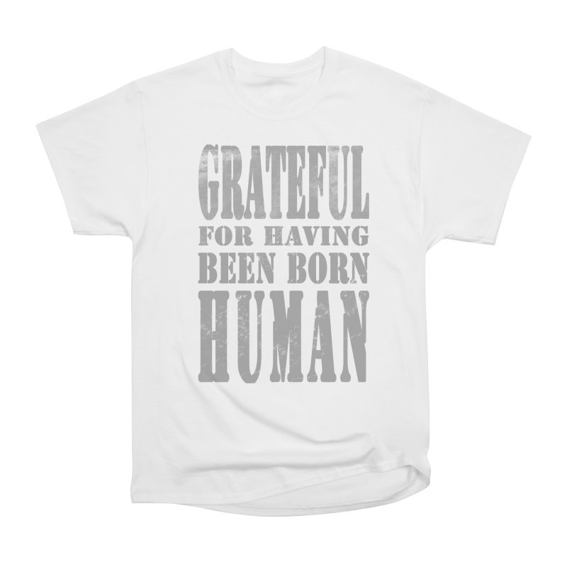 Grateful for having been born human Men's Classic T-Shirt by Unhuman Design
