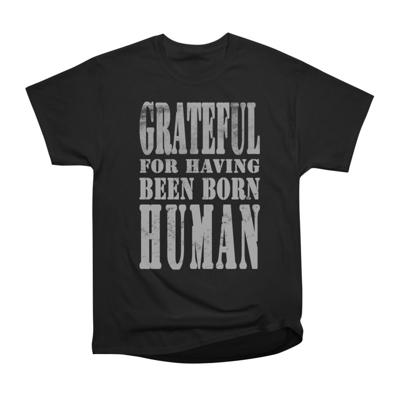 Grateful for having been born human Women's Heavyweight Unisex T-Shirt by Unhuman Design