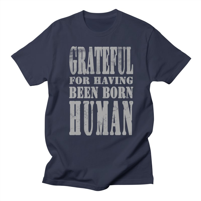 Grateful for having been born human Women's Regular Unisex T-Shirt by Unhuman Design