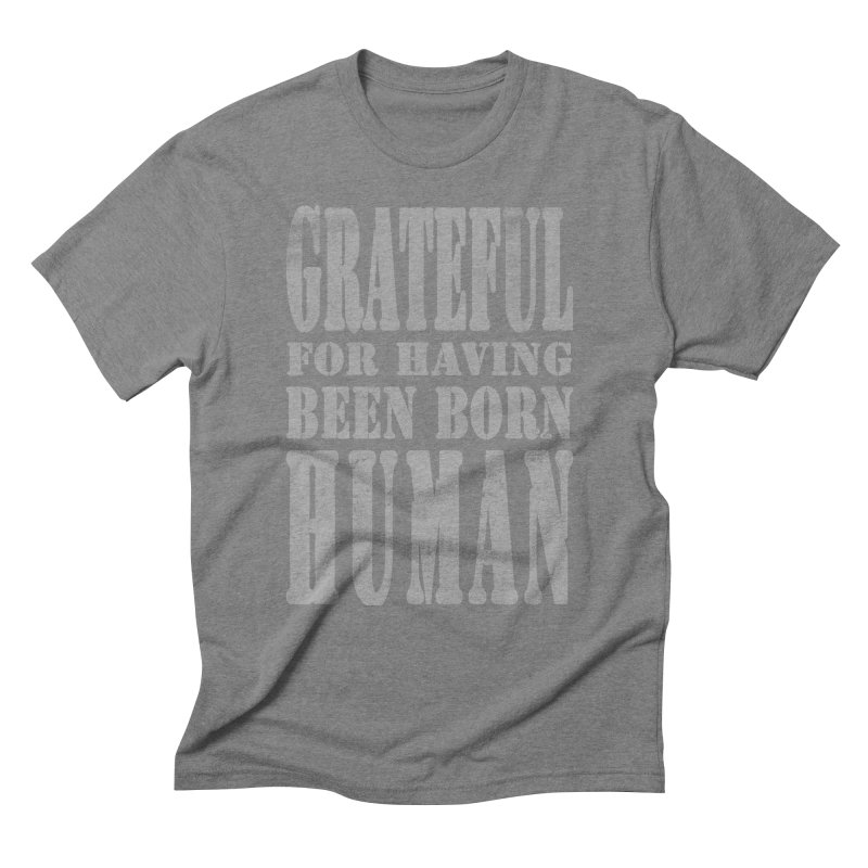 Grateful for having been born human Men's Triblend T-Shirt by Unhuman Design