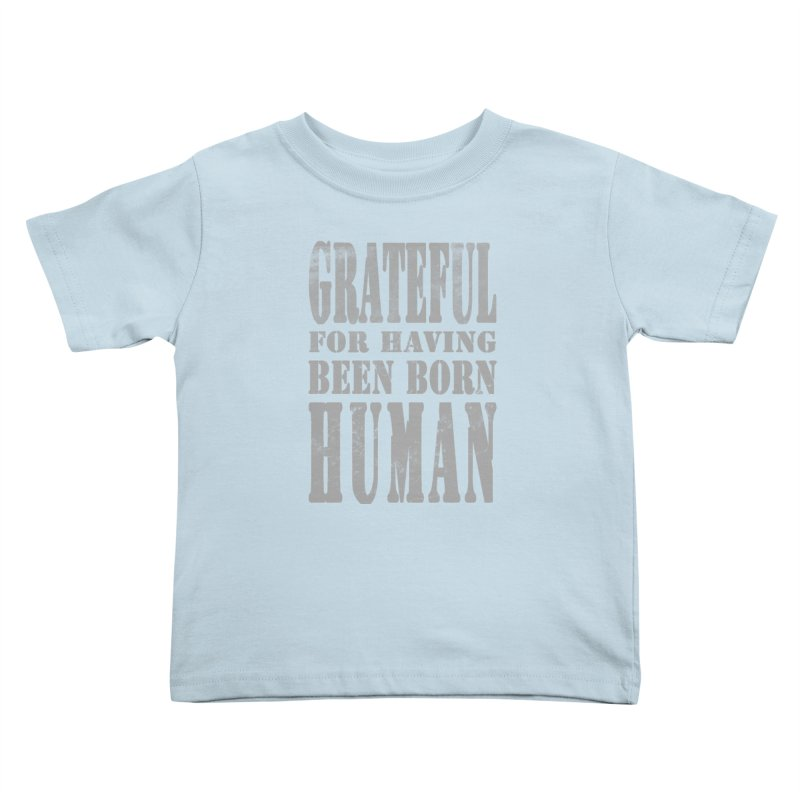 Grateful for having been born human Kids Toddler T-Shirt by Unhuman Design