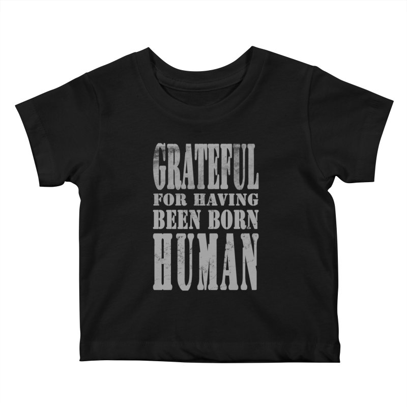 Grateful for having been born human Kids Baby T-Shirt by Unhuman Design
