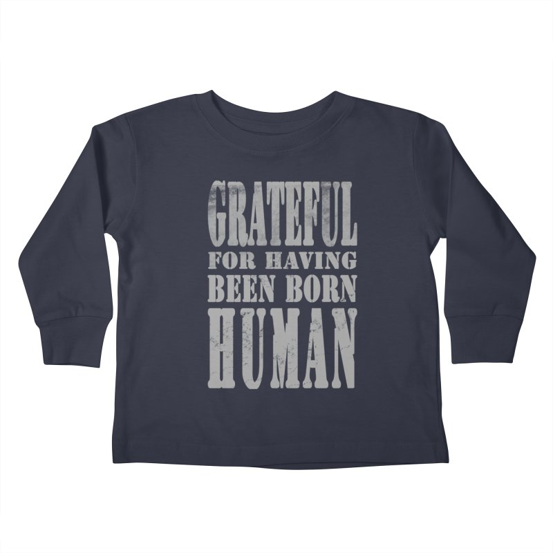 Grateful for having been born human Kids Toddler Longsleeve T-Shirt by Unhuman Design