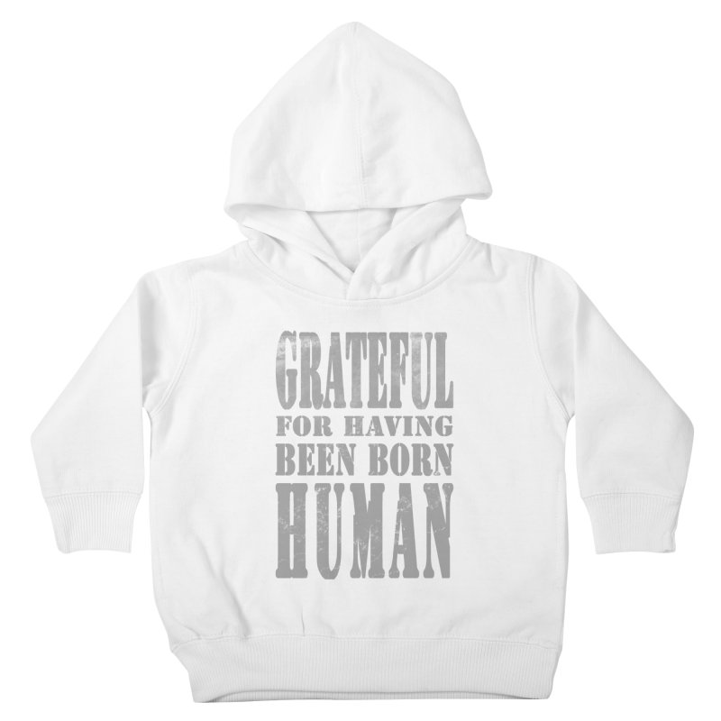 Grateful for having been born human Kids Toddler Pullover Hoody by Unhuman Design