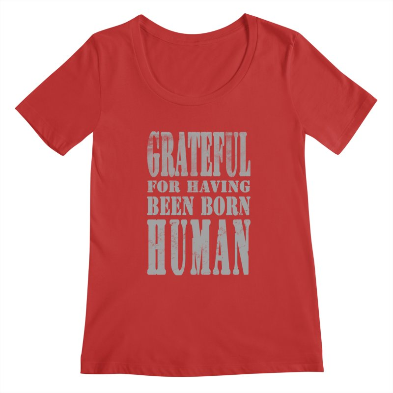 Grateful for having been born human Women's Scoopneck by Unhuman Design