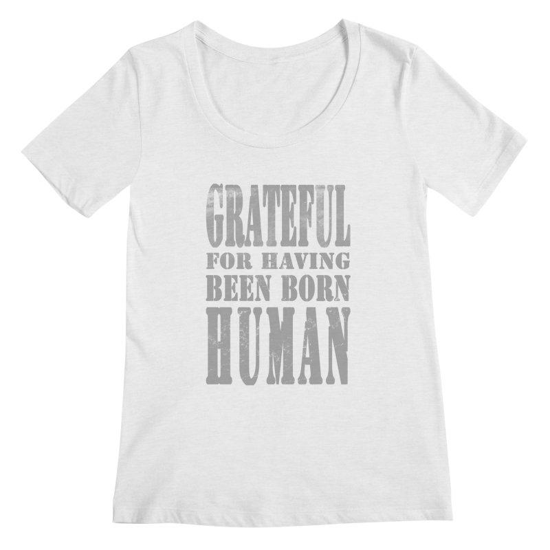 Grateful for having been born human Women's Regular Scoop Neck by Unhuman Design