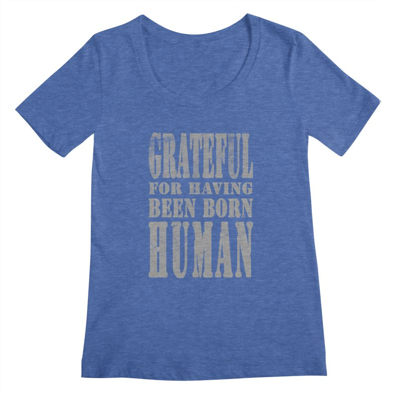 Grateful for having been born human Women's Regular Scoop Neck by Unhuman Design