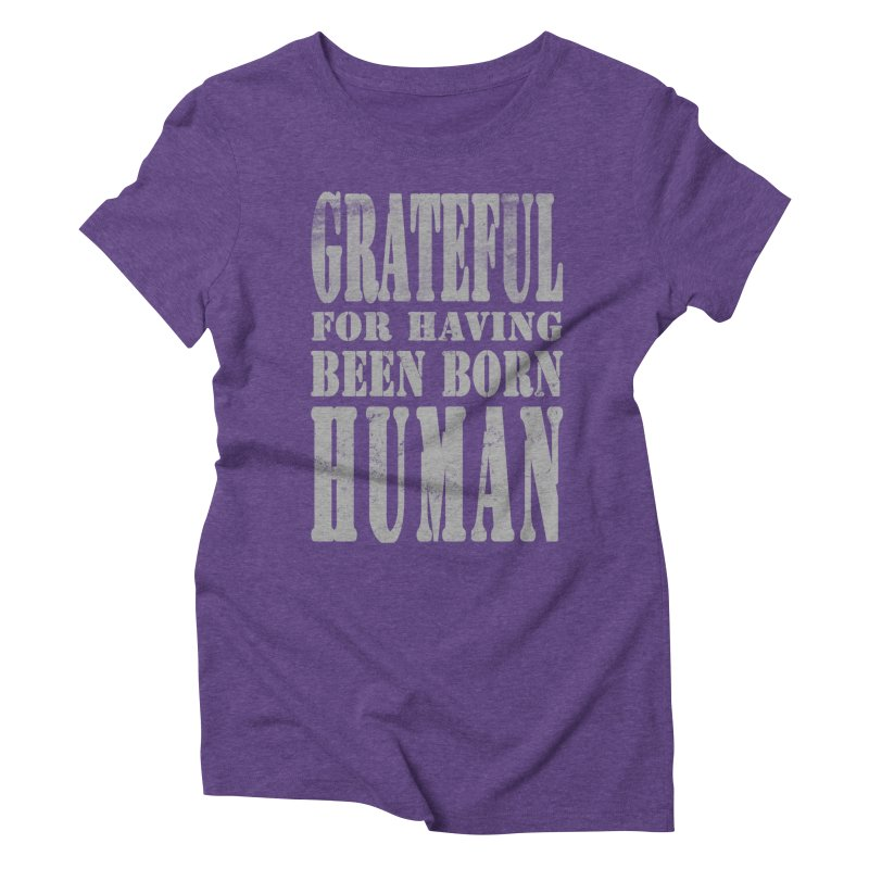 Grateful for having been born human Women's Triblend T-shirt by Unhuman Design