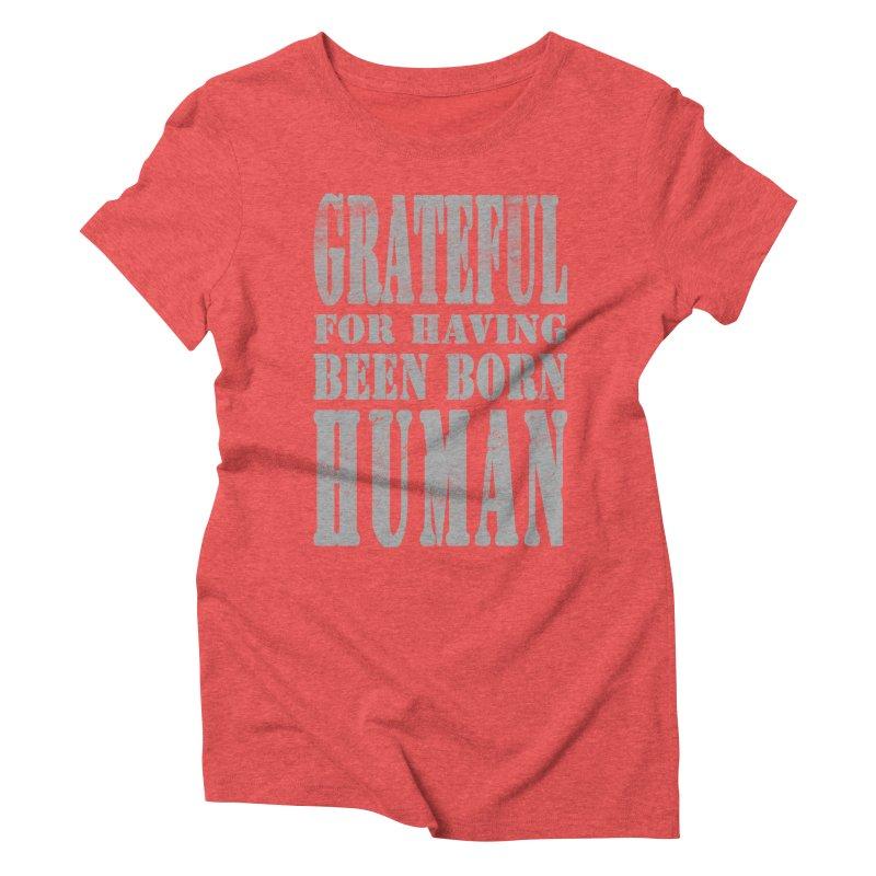 Grateful for having been born human Women's Triblend T-Shirt by Unhuman Design