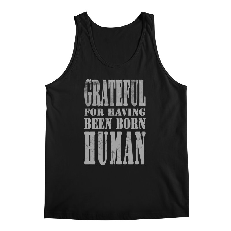 Grateful for having been born human Men's Tank by Unhuman Design