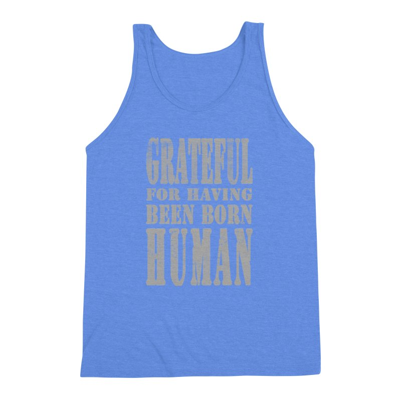 Grateful for having been born human Men's Triblend Tank by Unhuman Design