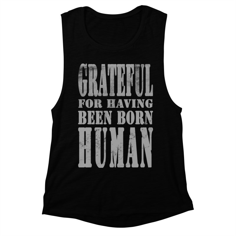 Grateful for having been born human Women's Muscle Tank by Unhuman Design