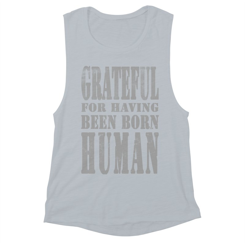 Grateful for having been born human Women's Muscle Tank by Unhuman Design