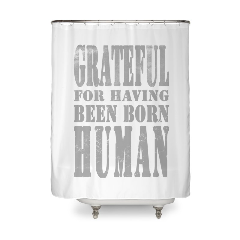 Grateful for having been born human Home Shower Curtain by Unhuman Design