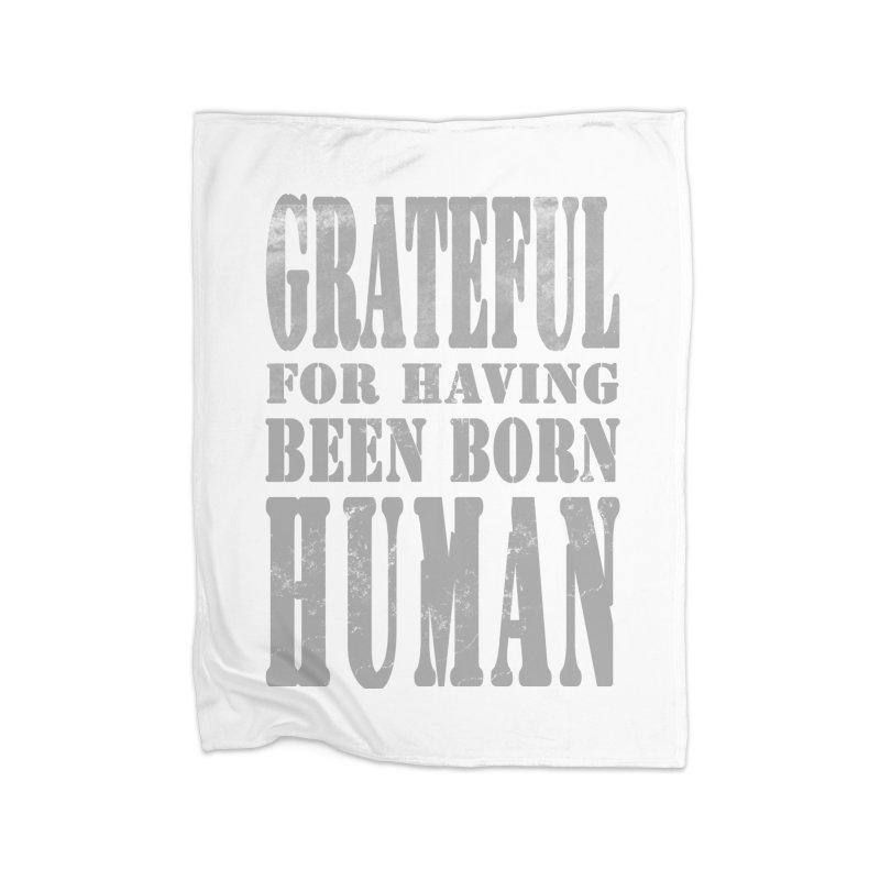 Grateful for having been born human Home Blanket by Unhuman Design