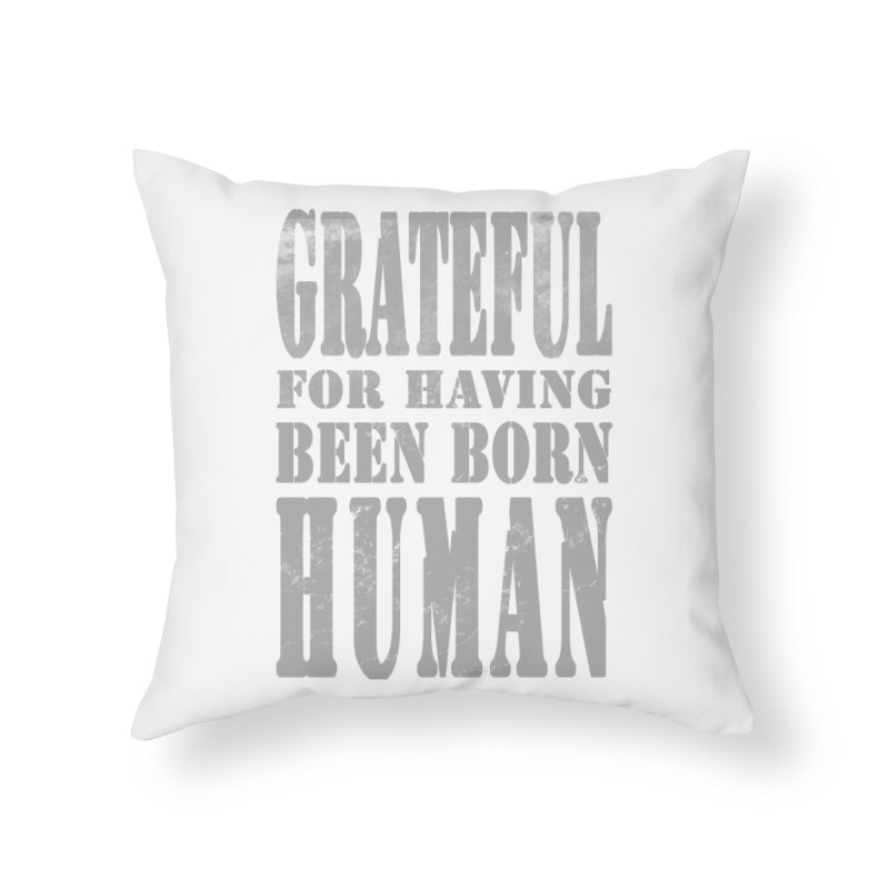 Grateful for having been born human Home Throw Pillow by Unhuman Design