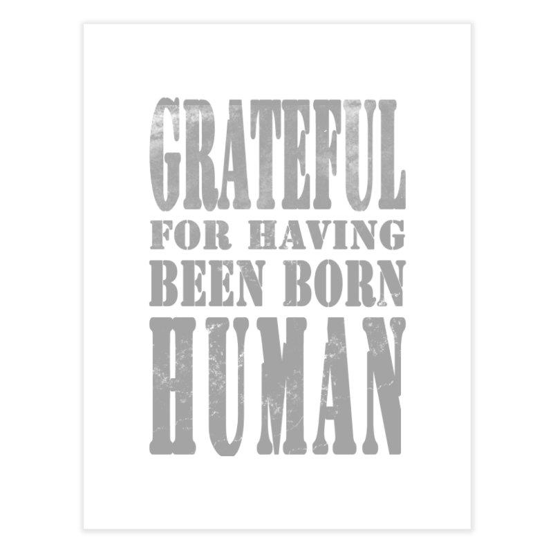 Grateful for having been born human Home Fine Art Print by Unhuman Design