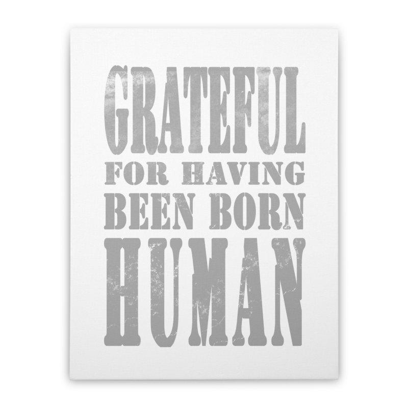 Grateful for having been born human Home Stretched Canvas by Unhuman Design