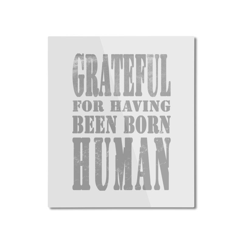 Grateful for having been born human Home Mounted Aluminum Print by Unhuman Design