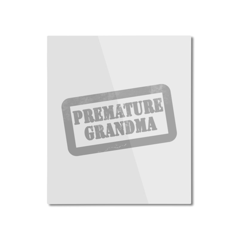 Premature Grandma Home Mounted Aluminum Print by Unhuman Design