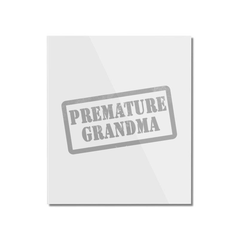 Premature Grandma Home Mounted Acrylic Print by Unhuman Design
