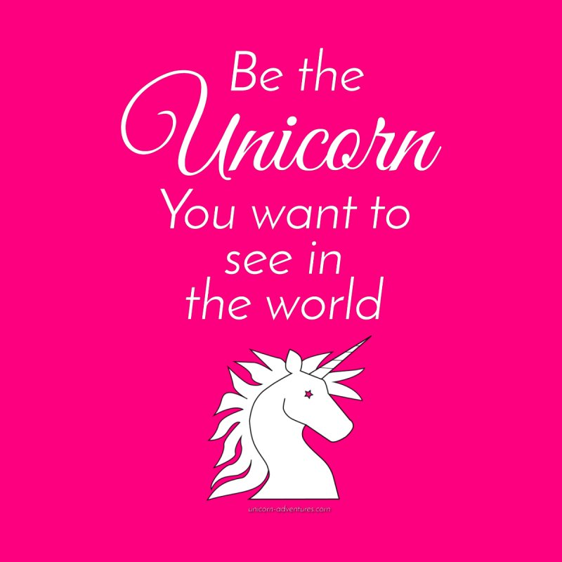 Be the unicorn you want to see in the world None  by unicornadventures's Artist Shop