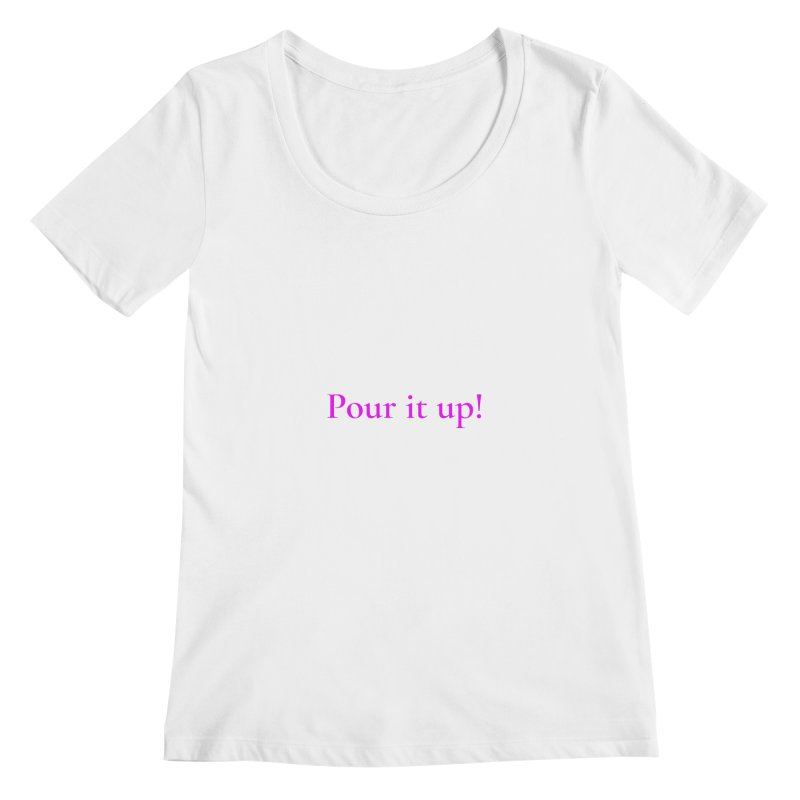 Pour It Up! Women's Regular Scoop Neck by Universehead Podcast Network Store