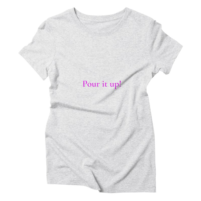 Pour It Up! Women's Triblend T-Shirt by Universehead Podcast Network Store