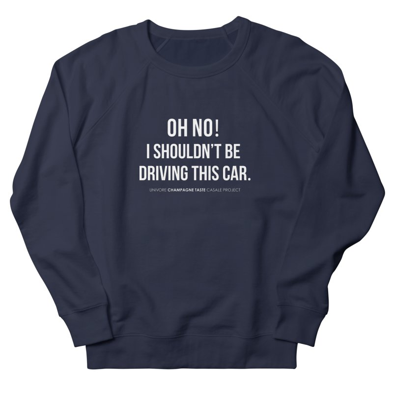 Oh no! I shouldn't be driving this car. Women's French Terry Sweatshirt by the UNIVORE store