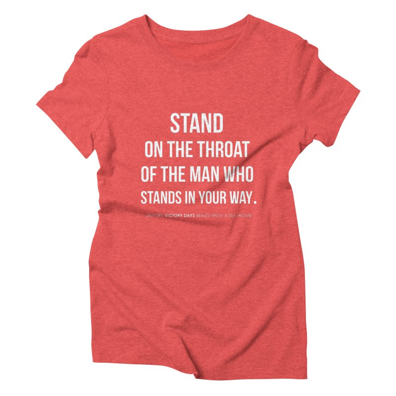 Stand on the throat of the man who stands in your way Women's Triblend T-Shirt by the UNIVORE store