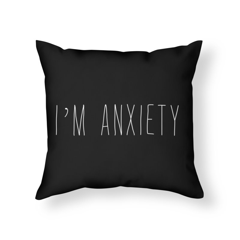 I'm Anxiety (White Font) Home Throw Pillow by uppercaseCHASE1