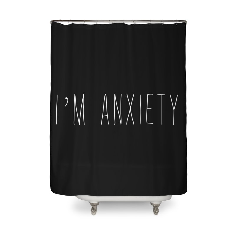 I'm Anxiety (White Font) Home Shower Curtain by uppercaseCHASE1