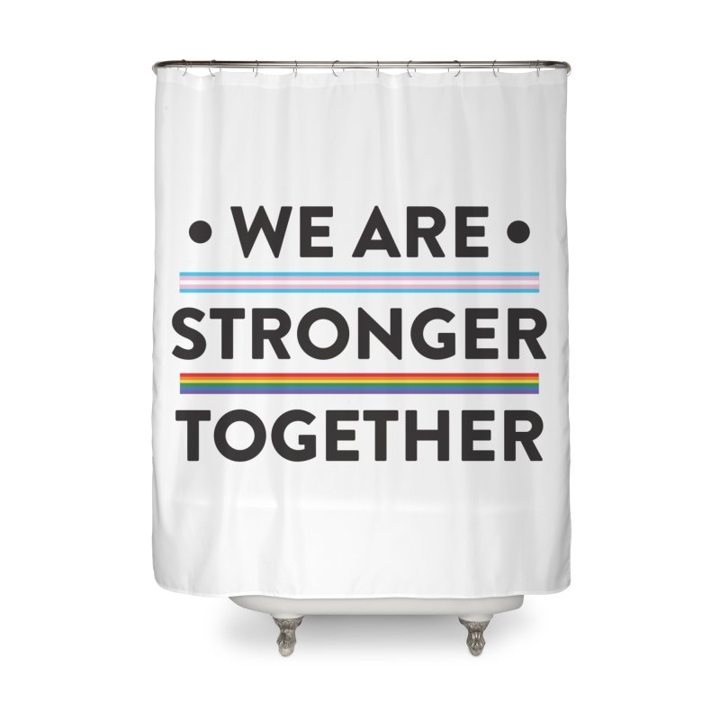 We Are Stronger Together Home Shower Curtain by uppercaseCHASE1